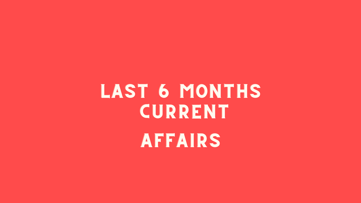 Last 6 months current affairs
